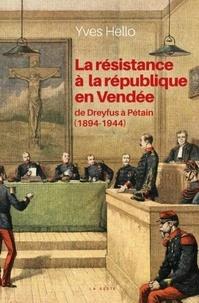 Yves Hello - La résistance à la République en Vendée - De Dreyfus à Pétain (1894-1944).