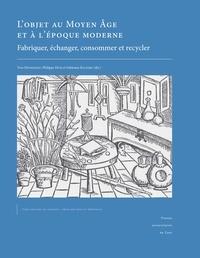 Yves Henigfeld et Philippe Husi - L'objet au Moyen Age et à l'époque moderne - Fabriquer, échanger, consommer et recycler.