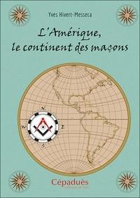 Yves Hivert-Messeca - L'Amérique, le continent des maçons.