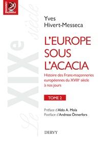 Yves Hivert-Messeca - L'Europe sous l'acacia - Histoire des Franc-maçonneries européennes du XVIIIe siècle à nos jours.