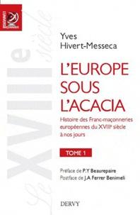 Yves Hivert-Messeca - L'Europe sous l'acacia - Histoire des franc-maçonneries européennes du XVIIIe siècle à nos jours Tome 1, Le XVIIIe siècle.