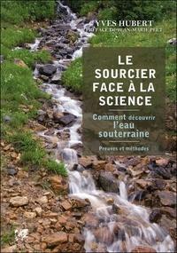 Le Sourcier face à la science- Comment découvrir l'eau souterraine, Preuves et méthodes - Yves Hubert |