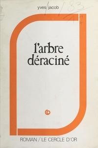 Yves Jacob - L'Arbre déraciné.
