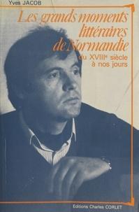 Yves Jacob - Les grands moments littéraires de Normandie : du XVIIIe siècle à nos jours.