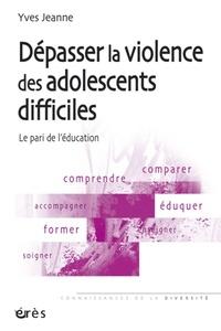 Yves Jeanne - Dépasser la violence des adolescents difficiles - Le pari de l'éducation.