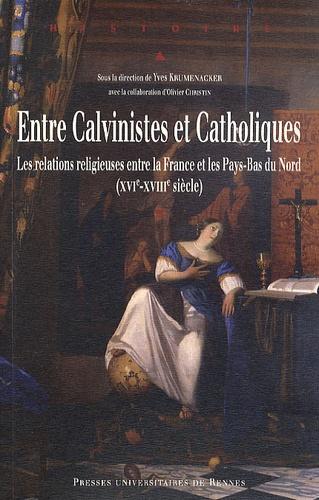 Yves Krumenacker et Olivier Christin - Entre Calvinistes et Catholiques - Les relations religieuses entre la France et les Pays-Bas du Nord (XVIé-XVIIIe siècle).
