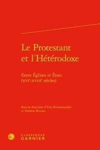 Yves Krumenacker et Noémie Recous - Le Protestant et l'Hétérodoxe - Entre Eglises et Etats (XVIe-XVIIIe siècles).
