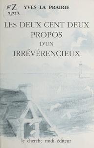 Yves La Prairie - Les deux cent deux propos d'un irrévérencieux.