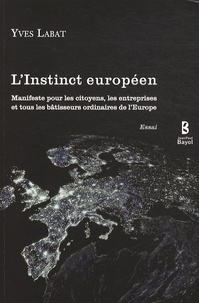 Yves Labat - L'Instinct européen - Manifeste pour les citoyens, les entreprises et tous les bâtisseurs ordinaires de l'Europe.