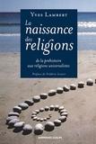Yves Lambert - La naissance des religions - De la phéhistoire aux religions universalistes.