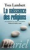 Yves Lambert - La naissance des religions - De la préhistoire aux religions universalistes.