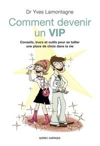 Yves Lamontagne - Comment devenir un VIP - Conseils, trucs et outils pour se tailler une place de choix dans la vie.