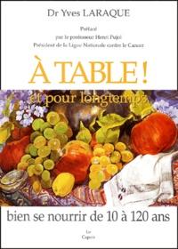Yves Laraque - A table ! et pour longtemps - Bien se nourrir de 10 à 120 ans.