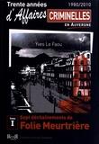 Yves Le Faou - Trente années d'affaires criminelles en Auvergne (1980/2010) - Tome 1, Sept déchaînements de folie meurtrière.