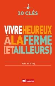 Yves Le Guay - 10 clés pour vivre heureux à la ferme (et ailleurs).