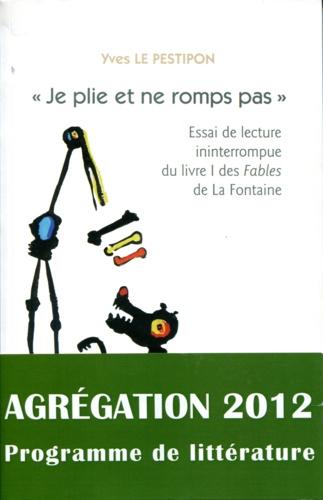 Yves Le Pestipon - Je plie et ne romps pas - Essai de lecture ininterrompue du livre I des Fables de La Fontaine.