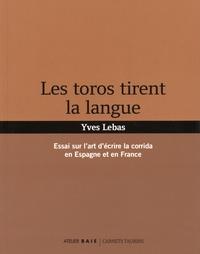 Yves Lebas - Les toros tirent la langue - Essai sur l'art d'écrire la corrida en Espagne et en France.