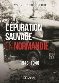 Yves Lecouturier - L'épuration sauvage en Normandie - 1943-1946.