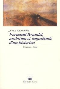 Yves Lemoine - Fernand Braudel, ambitions et inquiétudes d'un historien.