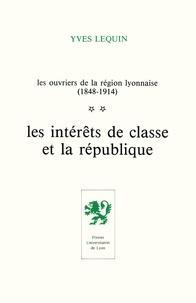 Yves Lequin - Les ouvriers de la région lyonnaise (1848-1914) - Tome 2, Les intérêts de classe et la république.