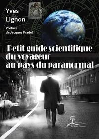 Yves Lignon et Jacques Pradel - Petit guide scientifique du voyageur au pays du paranormal - À la découverte des phénomènes occultes.