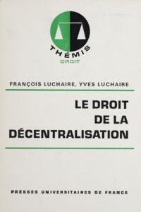 Yves Luchaire et François Luchaire - Le Droit de la décentralisation.