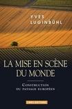 Yves Luginbühl - La mise en scène du monde - La construction du paysage européen.