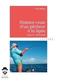 Yves Mahieu - Histoire vraie d'un pêcheur à la ligne - Tome IV, 2001-2018.
