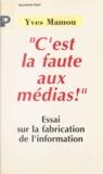 """Yves Mamou - """"C'est la faute aux médias !"""" - Essai sur la fabrication de l'information."""
