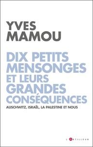 Yves Mamou - Dix petits mensonges et leurs grandes conséquences - Auschwitz, Israël, la Palestine et nous.