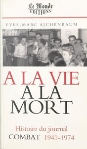 """Yves-Marc Ajchenbaum - A la vie, à la mort - L'histoire du journal """"Combat"""", 1941-1974."""