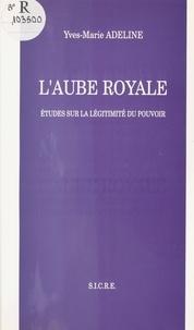 Yves-Marie Adeline - L'Aube royale : études sur la légitimité du pouvoir.