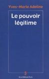 Yves-Marie Adeline - Le pouvoir légitime.