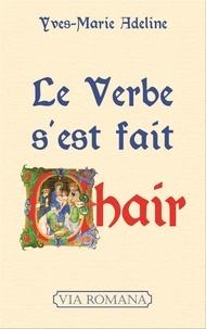 Yves-Marie Adeline - Le Verbe s'est fait chair - Essai sur la négation de l'Incarnation en milieu chrétien.