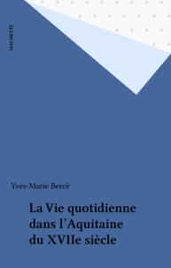 Yves-Marie Bercé - La Vie quotidienne dans l'Aquitaine du XVII4 siècle.