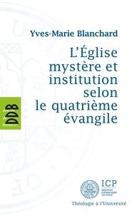 Yves-Marie Blanchard - L'Eglise mystère et institution selon le quatrième évangile.
