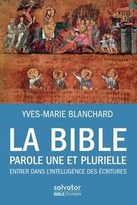 Yves-Marie Blanchard - La Bible, parole une et plurielle - Entrer dans l'intelligence des Ecritures.