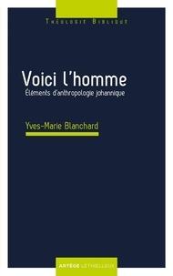 Yves-Marie Blanchard - Voici l'homme - Eléments d'anthropologie johannique.