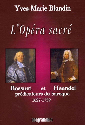 Yves-Marie Blandin - L'Opéra sacré - Bossuet et Haendel, prédicateurs du baroque (1627-1759).