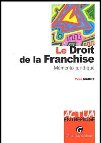 Yves Marot - Le droit de la franchise. - Mémento juridique.