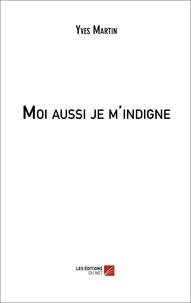 Yves Martin - Moi aussi je m'indigne.