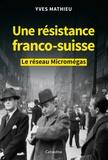 Yves Mathieu - Une résistance franco-suisse - Le réseau Micromégas.