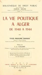 Yves-Maxime Danan et Claude-Albert Colliard - La vie politique à Alger de 1940 à 1944.
