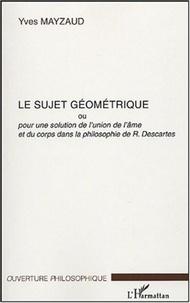 Yves Mayzaud - Le sujet géométrique - Ou Pour une solution au problème de l'union de l'âme et du corps dans la philosophie de R. Descartes.