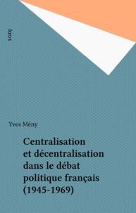 Yves Mény - Centralisation et décentralisation dans le débat politique français (1945-1969).