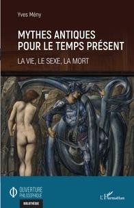 Yves Mény - Mythes antiques pour le temps présent - La vie, le sexe, la mort.