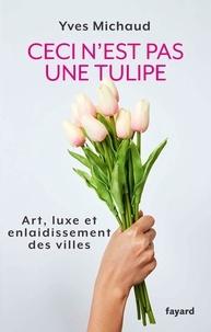 Yves Michaud - Ceci n'est pas une tulipe - Art, luxe et enlaidissement des villes.
