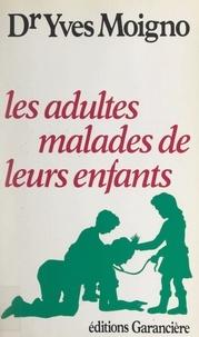 Yves Moigno - Les adultes malades de leurs enfants.