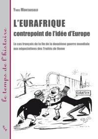Yves Montarsolo - L'Eurafrique, contrepoint de l'idée d'Europe - Le cas français de la fin de la deuxième guerre mondiale aux négociations des Traités de Rome.