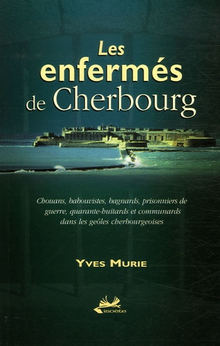Yves Murie - Les enfermés de Cherbourg - Chouans, babouvistes, bagnards, prisonniers de guerre, quarante-huitards et communards dans les geôles cherbourgeoises.